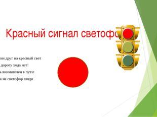 Красный сигнал светофора Запомни друг на красный свет Через дорогу хода нет!