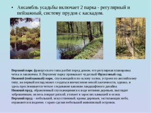 Ансамбль усадьбы включает 2 парка - регулярный и пейзажный, систему прудов с