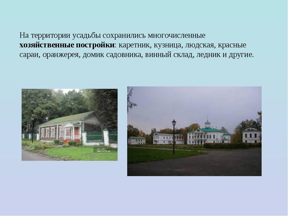 На территории усадьбы сохранились многочисленные хозяйственные постройки: кар...