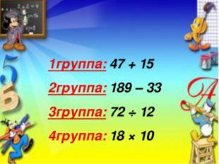 1группа: 47 + 15 2группа: 189 – 33 3группа: 72 ÷ 12 4группа: 18 × 10