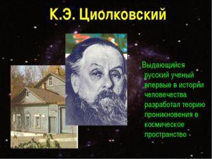 К.Э. Циолковский Выдающийся русский ученый впервые в истории человечества раз
