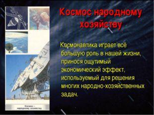 Космос народному хозяйству Космонавтика играет всё большую роль в нашей жизни