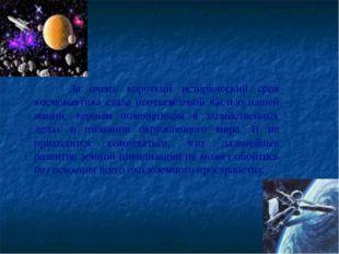 За очень короткий исторический срок космонавтика стала неотъемлемой частью н