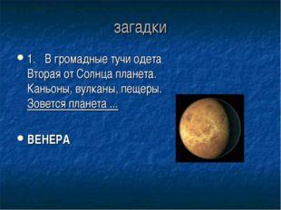 загадки 1.В громадные тучи одета Вторая от Солнца планета. Каньоны, вулканы,