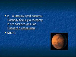 2.А именем этой планеты Назвали большую конфету. И это загадка для нас - Пла