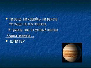 Ни зонд, ни корабль, ни ракета Не сядет на эту планету. В туманы, как в пухов