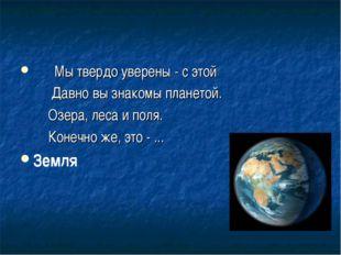 Мы твердо уверены - с этой Давно вы знакомы планетой. Озера, леса и поля. Ко