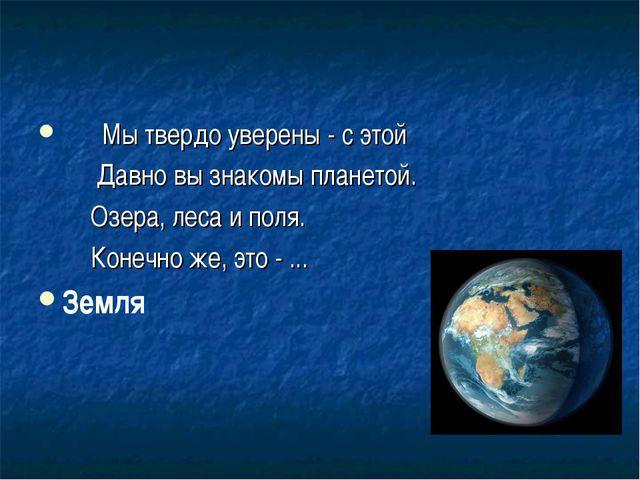 Мы твердо уверены - с этой Давно вы знакомы планетой. Озера, леса и поля. Ко...