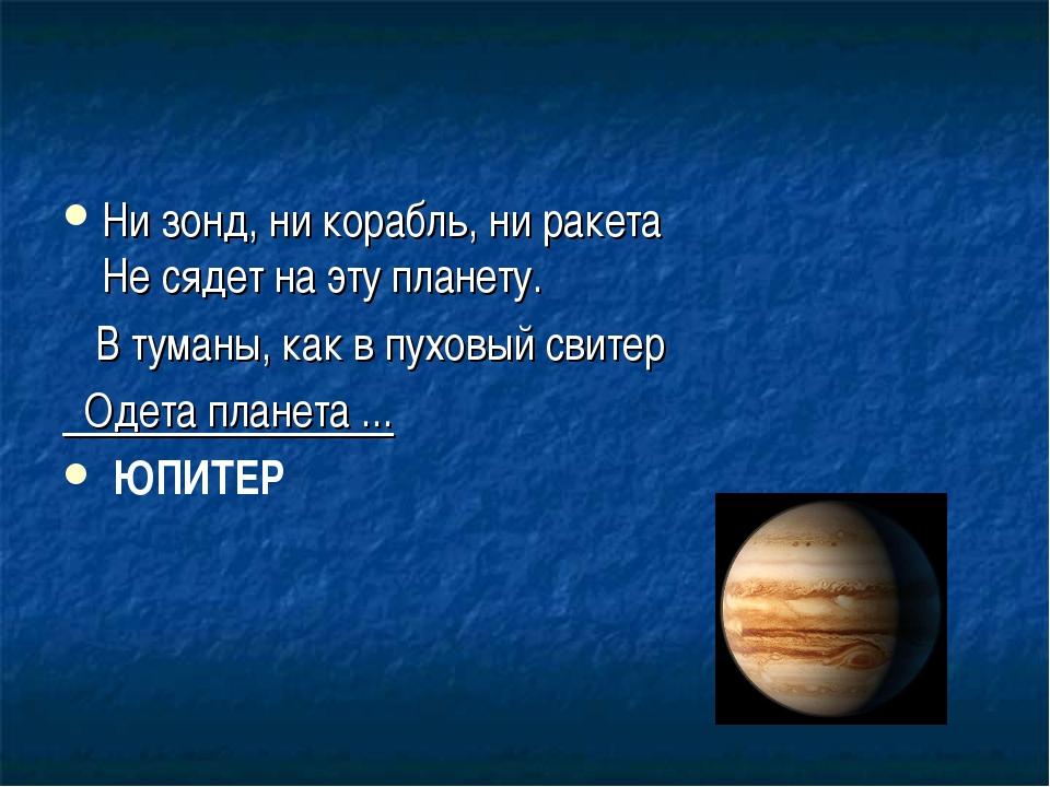 Ни зонд, ни корабль, ни ракета Не сядет на эту планету. В туманы, как в пухов...