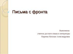 Письма с фронта Выполнила: учитель русского языка и литературы Киреева Наталь