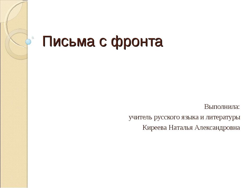 Письма с фронта Выполнила: учитель русского языка и литературы Киреева Наталь...