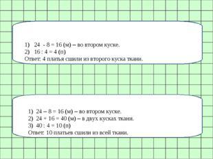 1) 24 - 8 = 16 (м) – во втором куске. 2) 16 : 4 = 4 (п) Ответ: 4 платья сшили