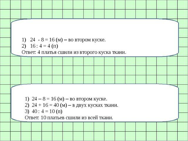 1) 24 - 8 = 16 (м) – во втором куске. 2) 16 : 4 = 4 (п) Ответ: 4 платья сшили...