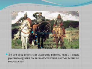 Во все века героизм и мужество воинов, мощь и слава русского оружия были неот
