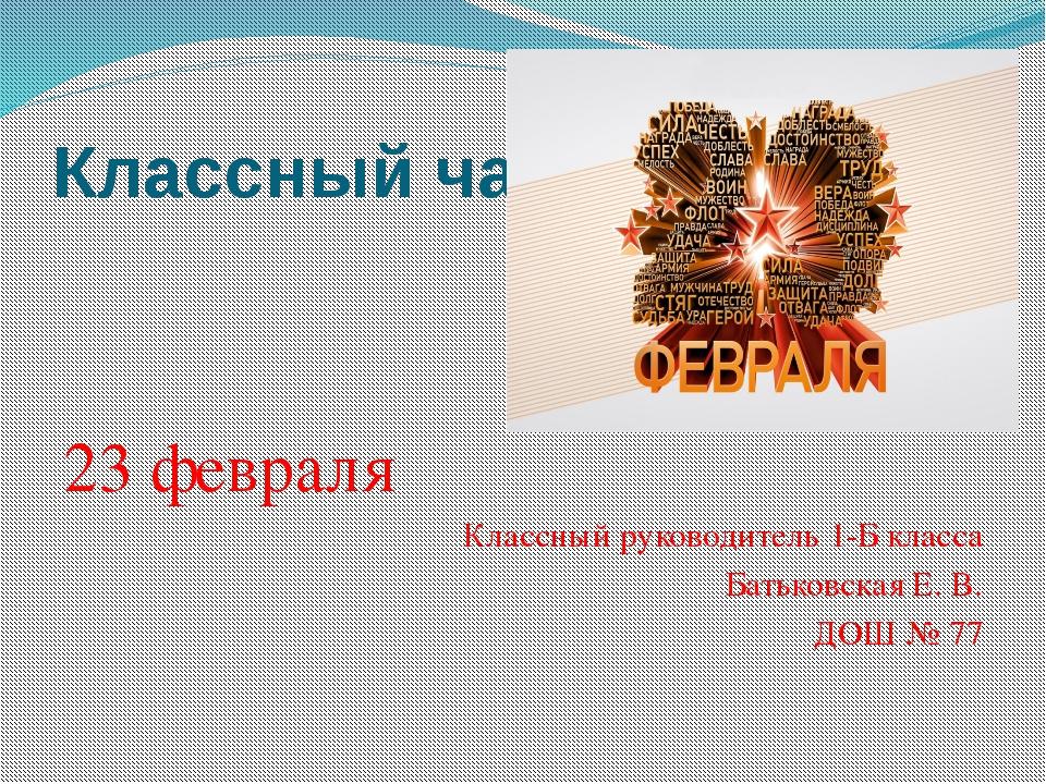 Классный час 23 февраля Классный руководитель 1-Б класса Батьковская Е. В. ДО...