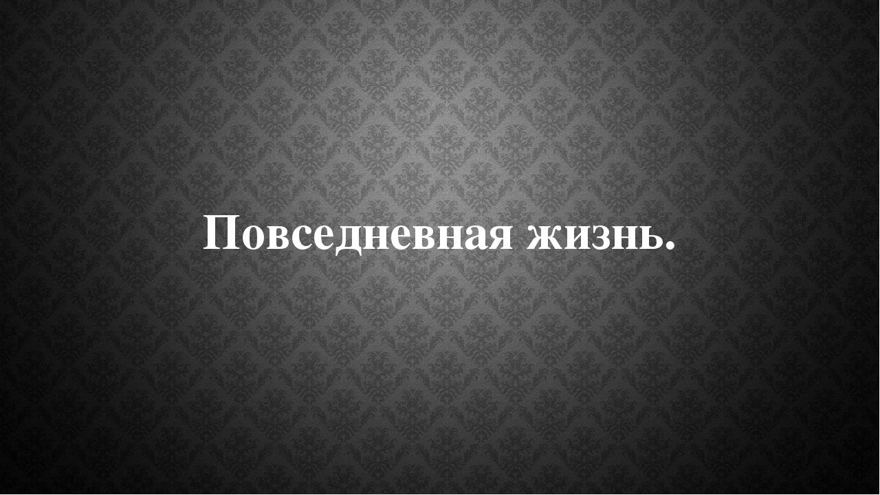 Повседневная жизнь.