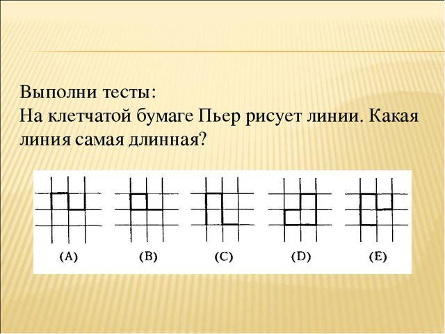 Выполни тесты: На клетчатой бумаге Пьер рисует линии. Какая линия самая длинн...