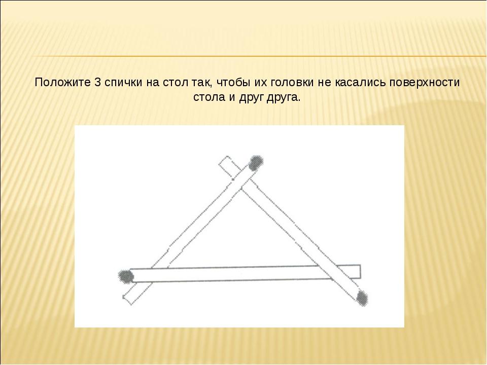 Положите 3 спички на стол так, чтобы их головки не касались поверхности стола...