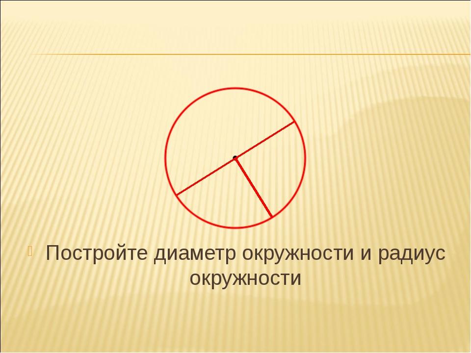 Постройте диаметр окружности и радиус окружности