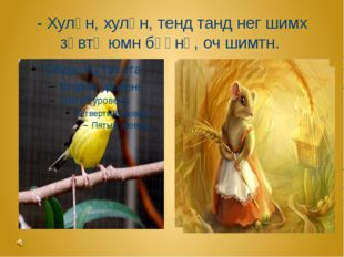 - Хулһн, хулһн, тенд танд нег шимх зөвтә юмн бәәнә, оч шимтн.