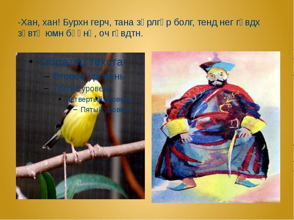 -Хан, хан! Бурхн герч, тана зәрлгәр болг, тенд нег гүвдх зөвтә юмн бәәнә, оч...