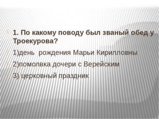 1. По какому поводу был званый обед у Троекурова? 1)день рождения Марьи Кири