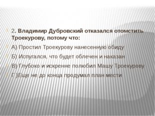 2. Владимир Дубровский отказался отомстить Троекурову, потому что: А) Прости