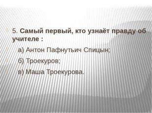5. Самый первый, кто узнаёт правду об учителе :  а) Антон Пафнутьич Спицын