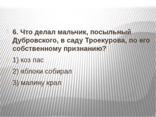 6. Что делал мальчик, посыльный Дубровского, в саду Троекурова, по его собст