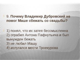 9. Почему Владимир Дубровский не помог Маше сбежать со свадьбы? 1) понял, чт