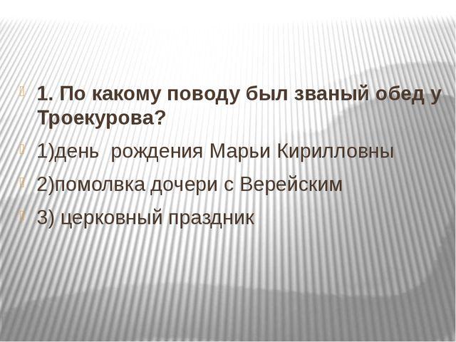 1. По какому поводу был званый обед у Троекурова? 1)день рождения Марьи Кири...