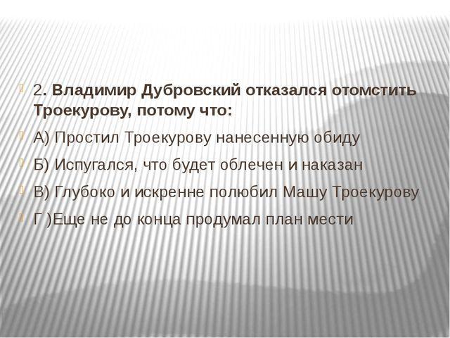 2. Владимир Дубровский отказался отомстить Троекурову, потому что: А) Прости...