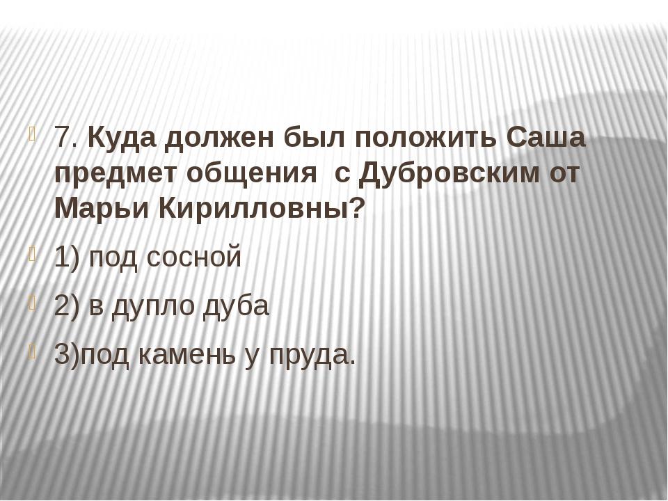 7. Куда должен был положить Саша предмет общения с Дубровским от Марьи Кирил...