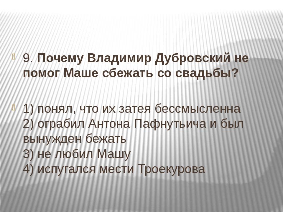 9. Почему Владимир Дубровский не помог Маше сбежать со свадьбы? 1) понял, чт...