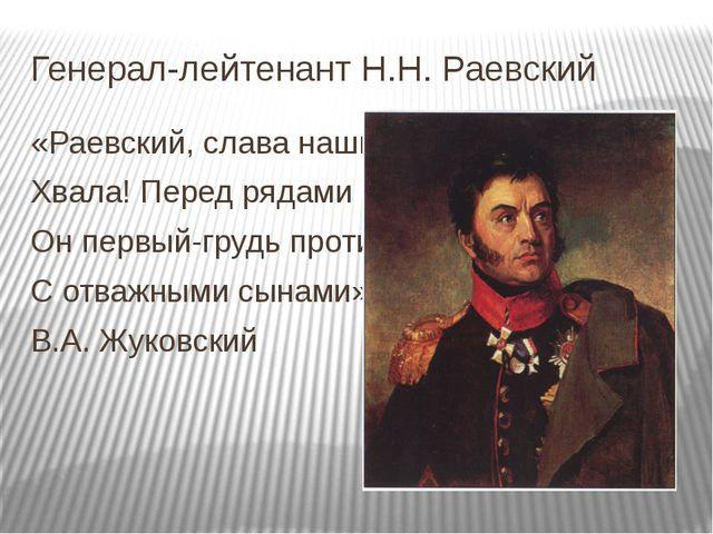Генерал-лейтенант Н.Н. Раевский «Раевский, слава наших дней, Хвала! Перед ряд...