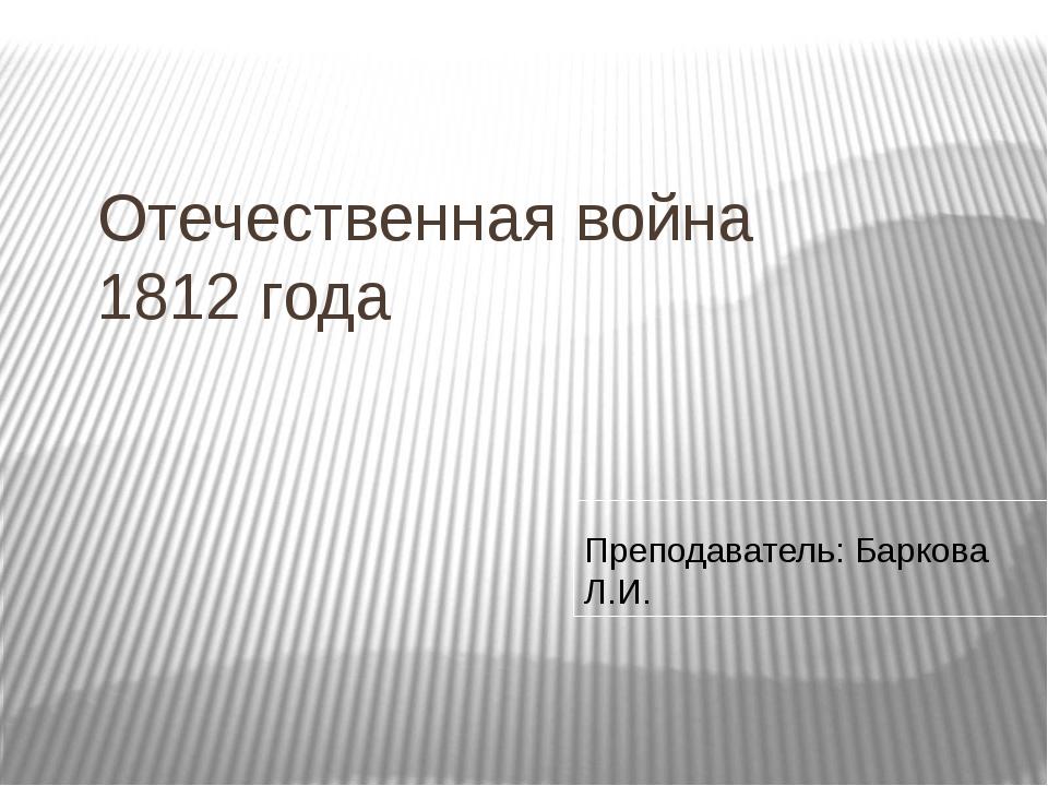 Отечественная война 1812 года Преподаватель: Баркова Л.И.