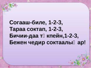 Согааш-биле, 1-2-3, Тараа соктап, 1-2-3, Бичии-даа төкпейн,1-2-3, Бежен чедир
