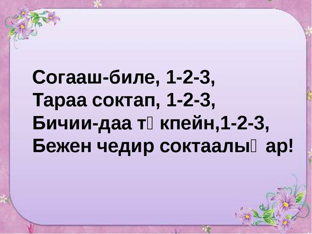 Согааш-биле, 1-2-3, Тараа соктап, 1-2-3, Бичии-даа төкпейн,1-2-3, Бежен чедир...