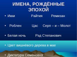 ИМЕНА, РОЖДЁННЫЕ ЭПОХОЙ Икки Райтия Ремизан Роблен Цас Серп – и – Молот Белая