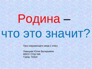 Родина – что это значит? Урок окружающего мира 2 класс Ливицкая Юлия Валерьев
