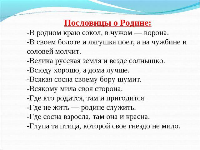 Пословицы о Родине: -В родном краю сокол, в чужом — ворона. -В своем болоте и...