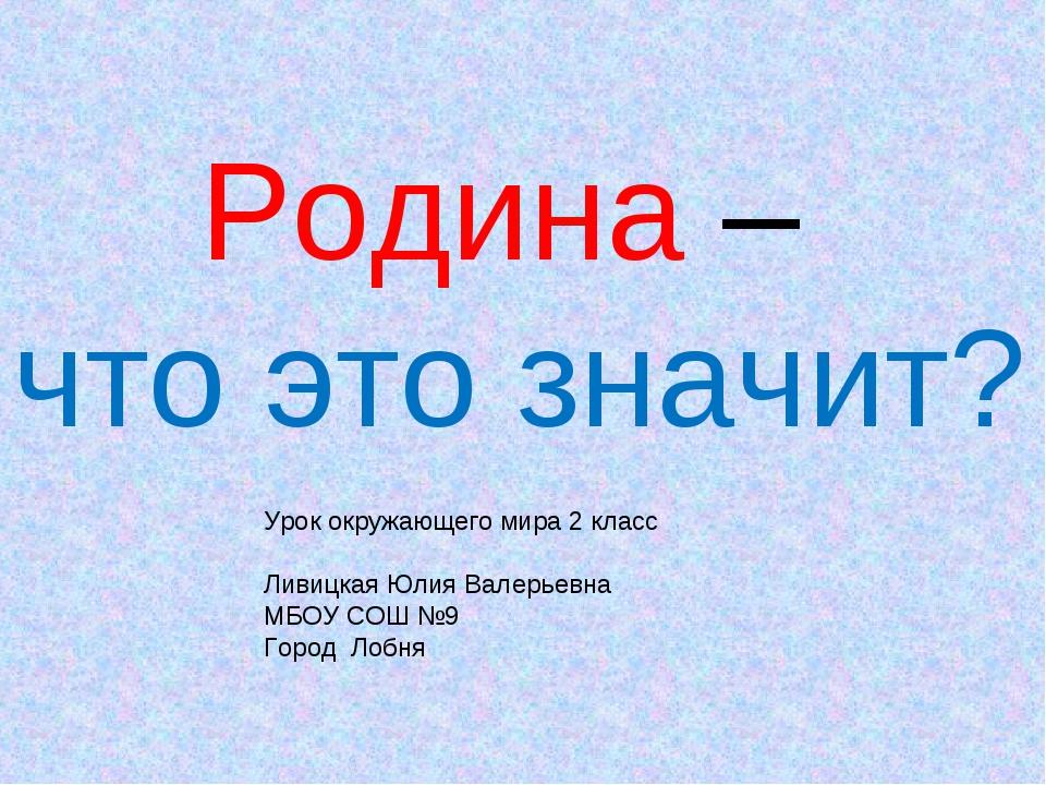 Родина – что это значит? Урок окружающего мира 2 класс Ливицкая Юлия Валерьев...