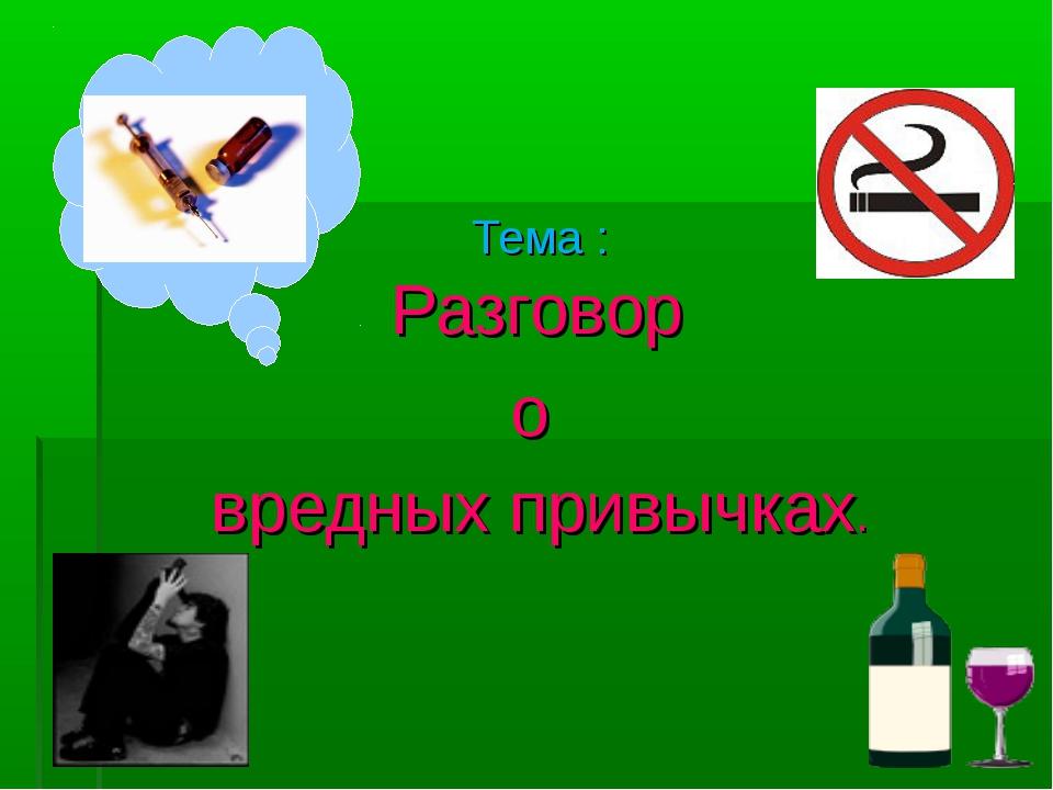 Тема : Разговор о вредных привычках.