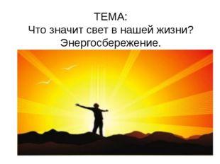 ТЕМА: Что значит свет в нашей жизни? Энергосбережение.