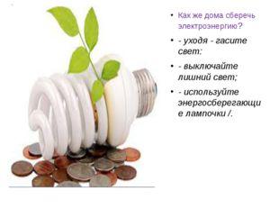 Как же дома сберечь электроэнергию? - уходя - гасите свет: - выключайте лишн