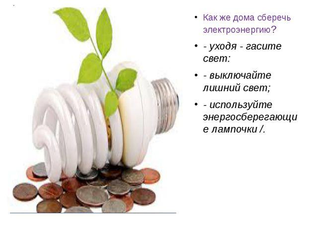 Как же дома сберечь электроэнергию? - уходя - гасите свет: - выключайте лишн...