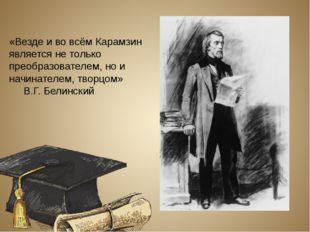 «Везде и во всём Карамзин является не только преобразователем, но и начинател