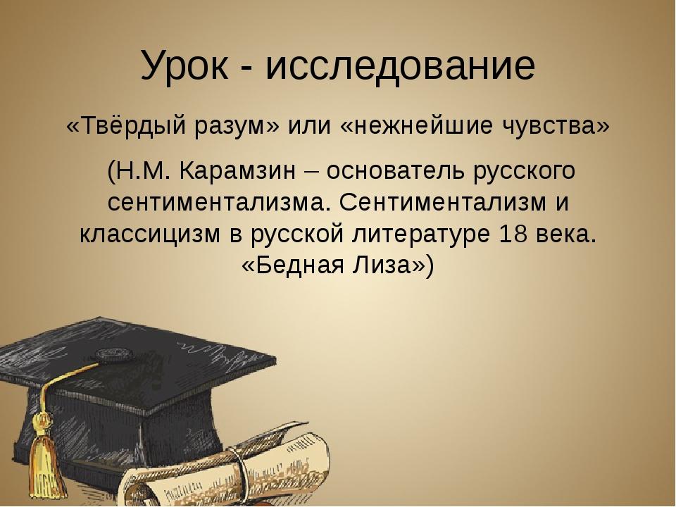 Урок - исследование «Твёрдый разум» или «нежнейшие чувства» (Н.М. Карамзин –...