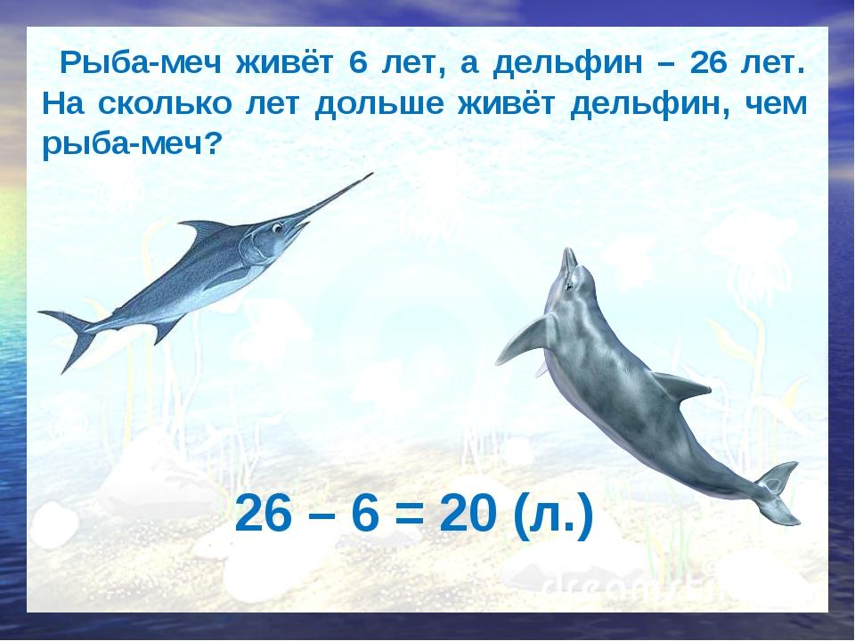 Рыба-меч живёт 6 лет, а дельфин – 26 лет. На сколько лет дольше живёт дельфи...