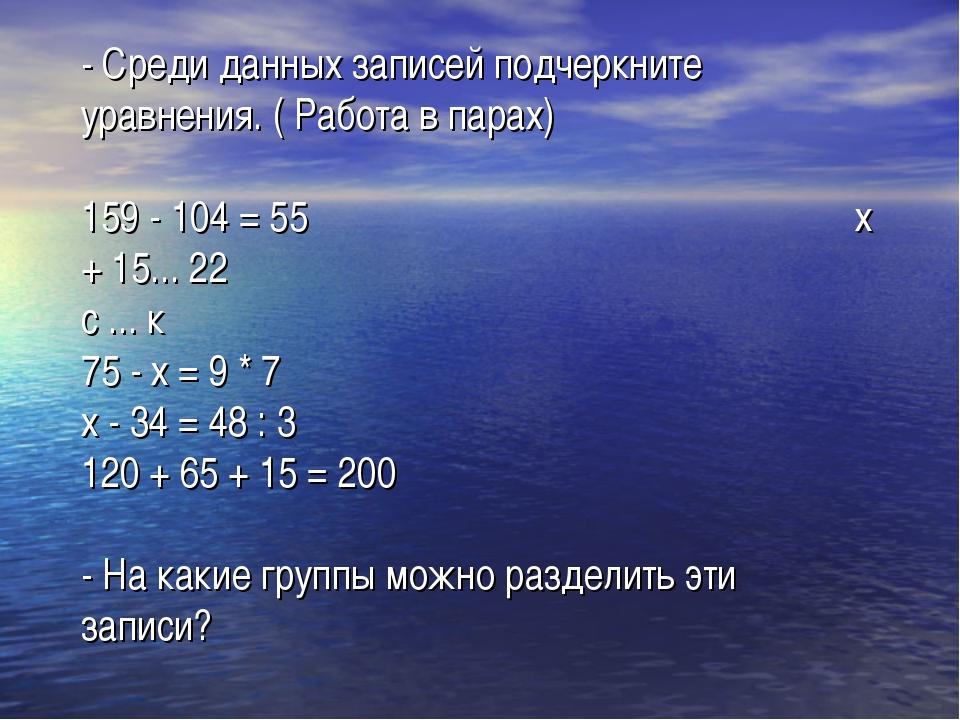 - Среди данных записей подчеркните уравнения. ( Работа в парах) 159 - 104 = 5...